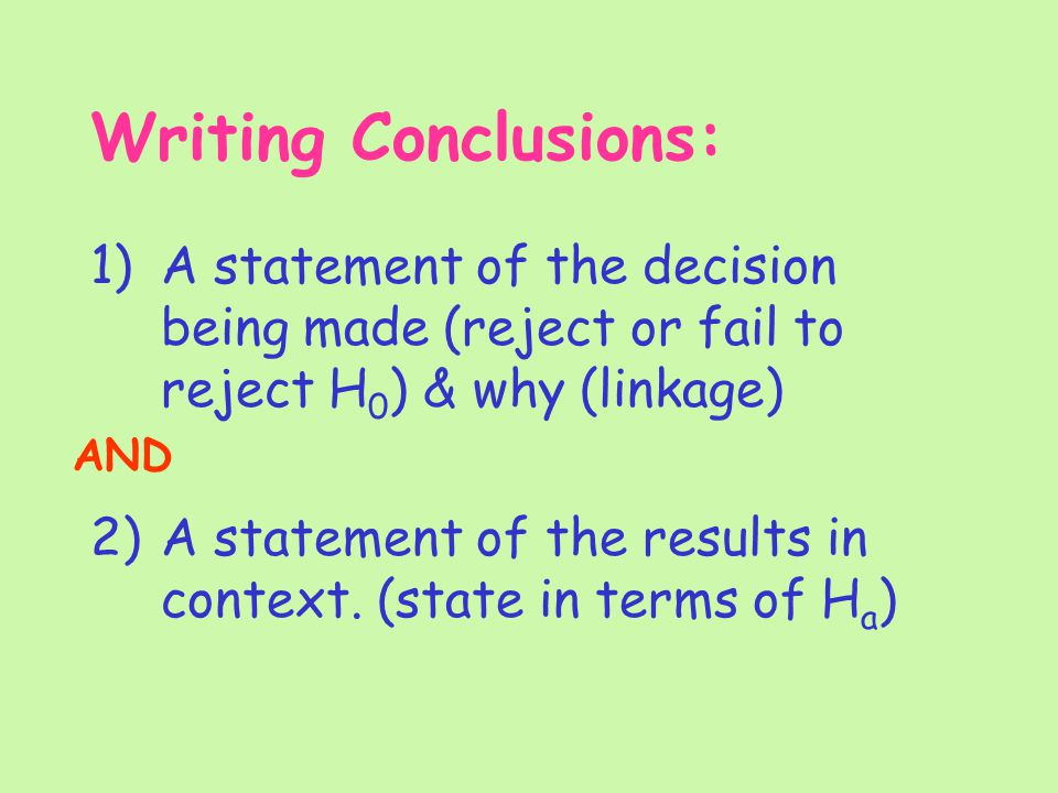 Writing Conclusions: 1)A statement of the decision being made (reject or fail to reject H 0 ) & why (linkage) 2)A statement of the results in context.
