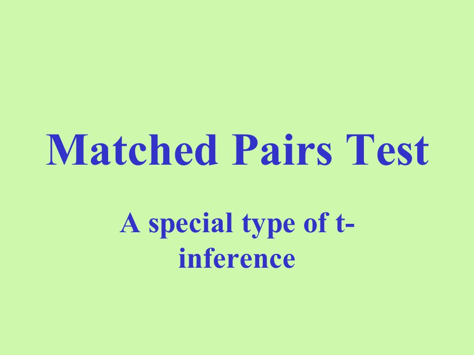 Matched Pairs Test A special type of t- inference