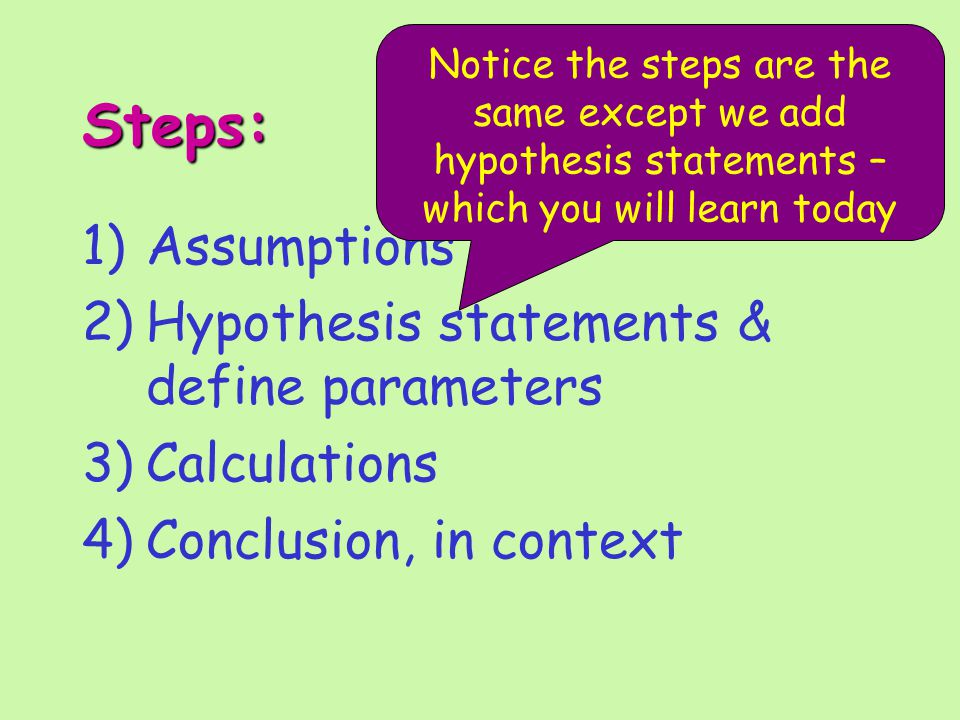 Steps: 1)Assumptions 2)Hypothesis statements & define parameters 3)Calculations 4)Conclusion, in context Notice the steps are the same except we add hypothesis statements – which you will learn today