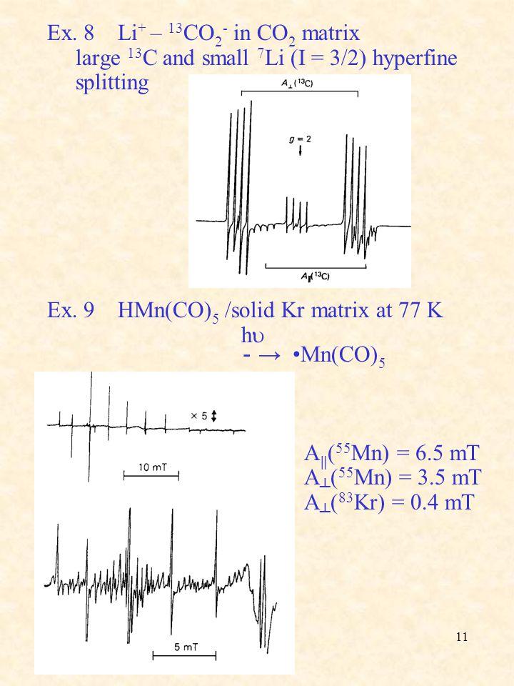 11 Ex. 8 Li + – 13 CO 2 - in CO 2 matrix large 13 C and small 7 Li (I = 3/2) hyperfine splitting Ex. 9 HMn(CO) 5 /solid Kr matrix at 77 K h  - → Mn(C