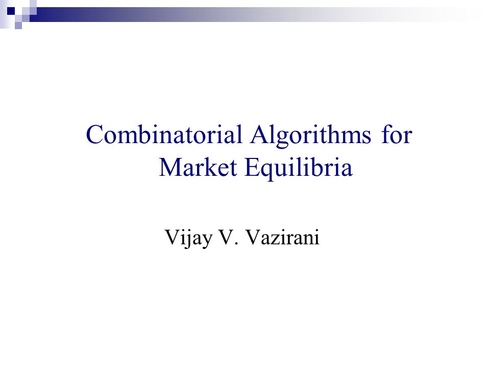 Combinatorial Algorithms for Market Equilibria Vijay V. Vazirani