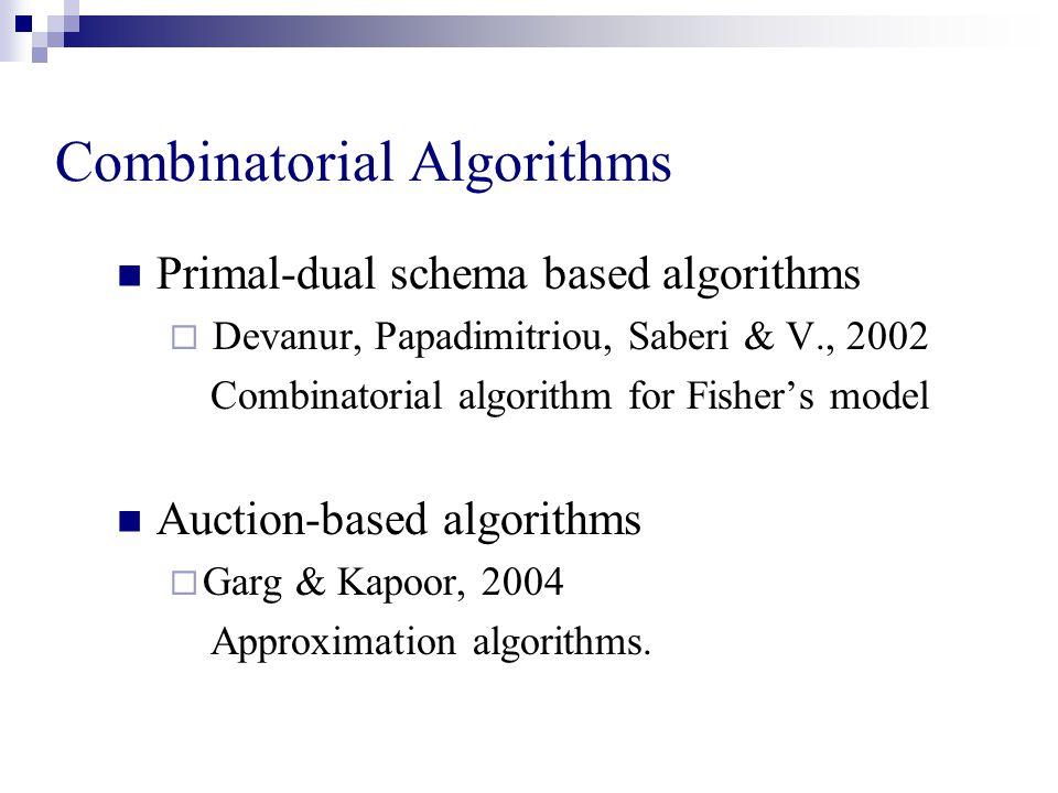 Combinatorial Algorithms Primal-dual schema based algorithms  Devanur, Papadimitriou, Saberi & V., 2002 Combinatorial algorithm for Fisher's model Auction-based algorithms  Garg & Kapoor, 2004 Approximation algorithms.