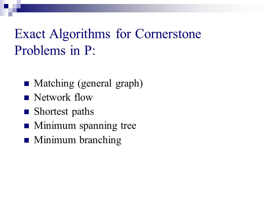 Exact Algorithms for Cornerstone Problems in P: Matching (general graph) Network flow Shortest paths Minimum spanning tree Minimum branching