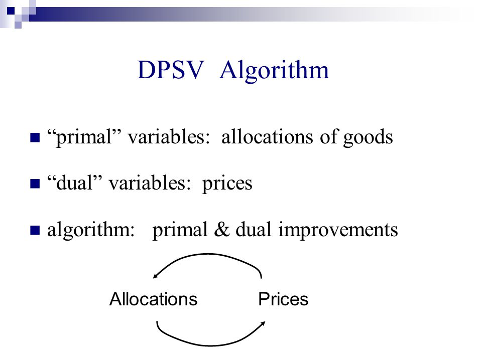 DPSV Algorithm primal variables: allocations of goods dual variables: prices algorithm: primal & dual improvements Allocations Prices