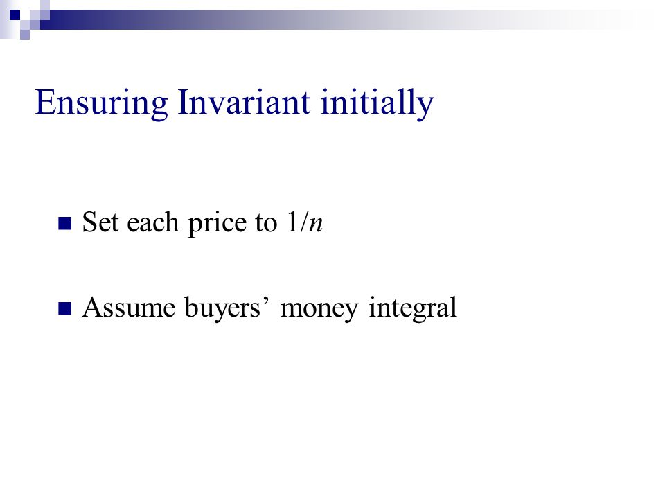 Ensuring Invariant initially Set each price to 1/n Assume buyers' money integral