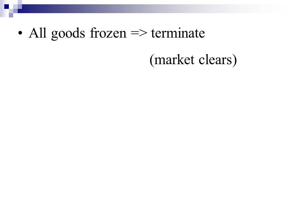 All goods frozen => terminate (market clears)