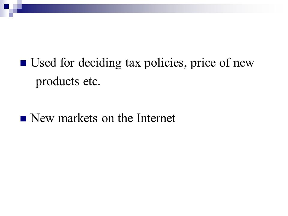 Used for deciding tax policies, price of new products etc. New markets on the Internet