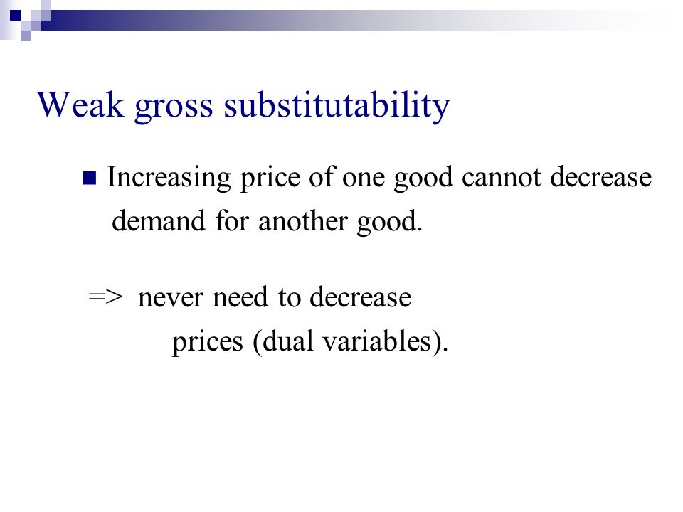 Weak gross substitutability Increasing price of one good cannot decrease demand for another good.