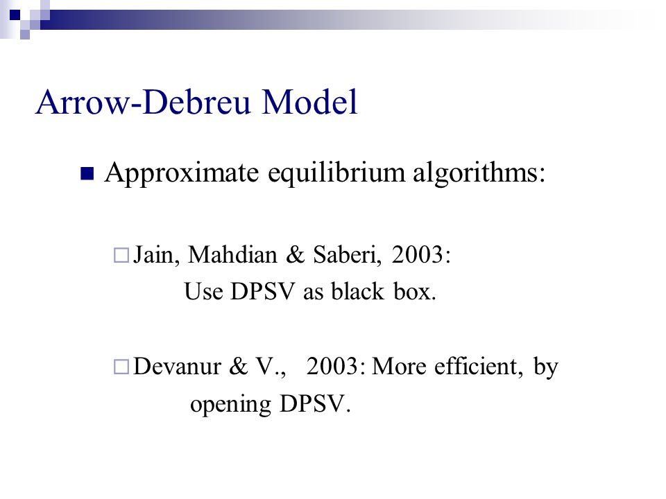 Arrow-Debreu Model Approximate equilibrium algorithms:  Jain, Mahdian & Saberi, 2003: Use DPSV as black box.