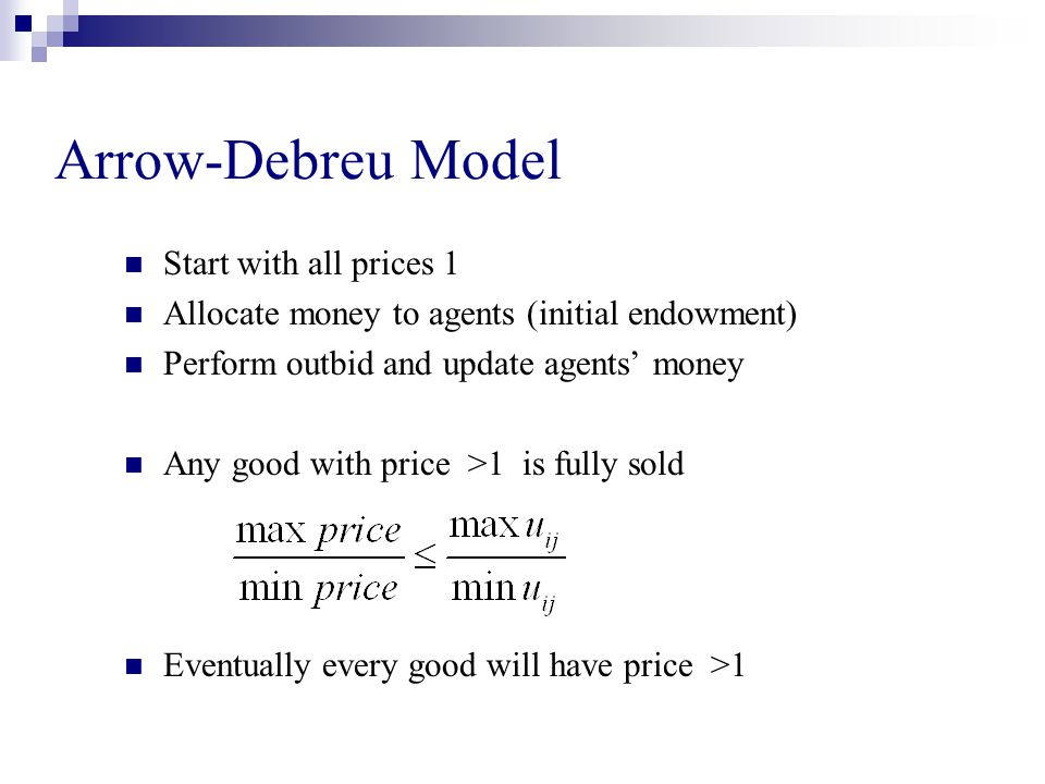 Arrow-Debreu Model Start with all prices 1 Allocate money to agents (initial endowment) Perform outbid and update agents' money Any good with price >1 is fully sold Eventually every good will have price >1