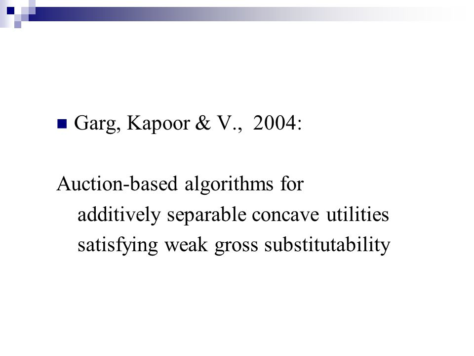 Garg, Kapoor & V., 2004: Auction-based algorithms for additively separable concave utilities satisfying weak gross substitutability