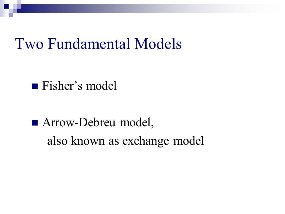 Two Fundamental Models Fisher's model Arrow-Debreu model, also known as exchange model