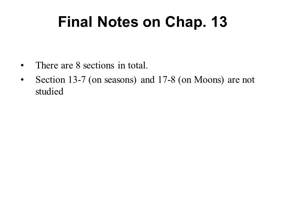 Final Notes on Chap. 13 There are 8 sections in total. Section 13-7 (on seasons) and 17-8 (on Moons) are not studied