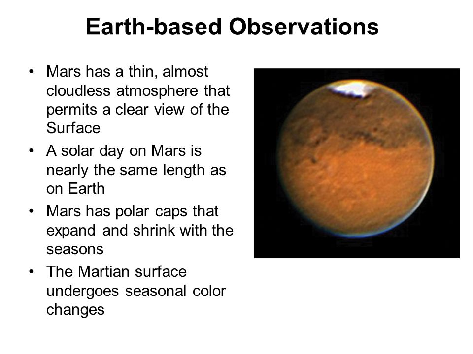 Earth-based Observations Mars has a thin, almost cloudless atmosphere that permits a clear view of the Surface A solar day on Mars is nearly the same
