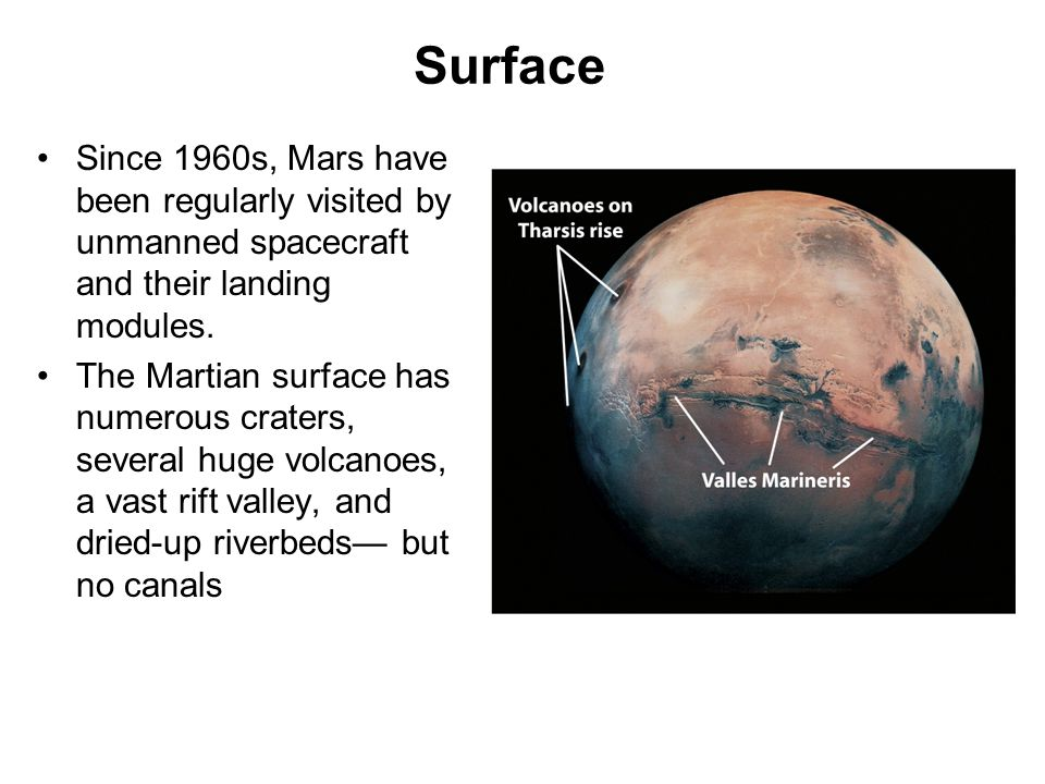 Surface Since 1960s, Mars have been regularly visited by unmanned spacecraft and their landing modules. The Martian surface has numerous craters, seve