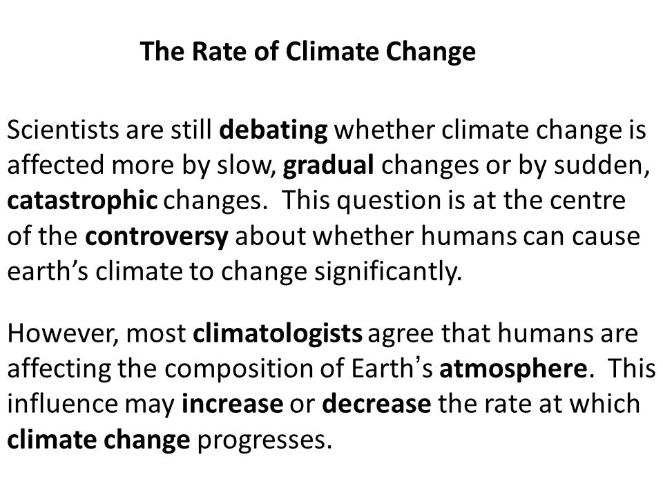 Scientists are still debating whether climate change is affected more by slow, gradual changes or by sudden, catastrophic changes. This question is at