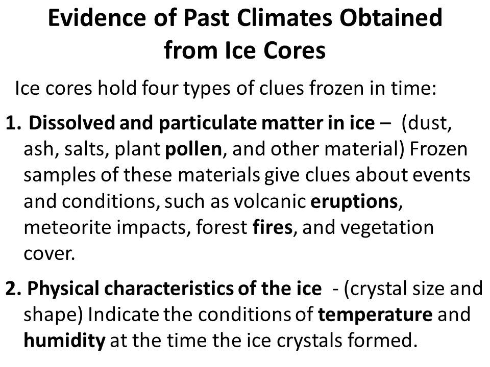 Evidence of Past Climates Obtained from Ice Cores Ice cores hold four types of clues frozen in time: 1. Dissolved and particulate matter in ice – (dus