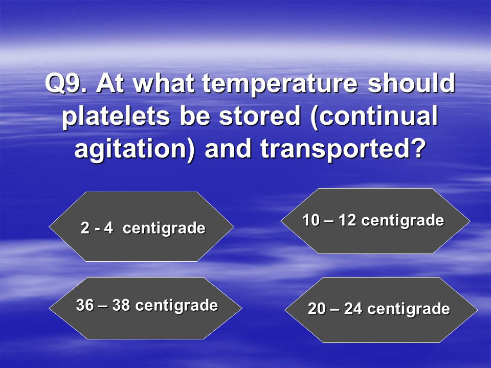 Q9. At what temperature should platelets be stored (continual agitation) and transported.