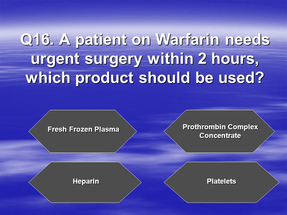 Q16. A patient on Warfarin needs urgent surgery within 2 hours, which product should be used.