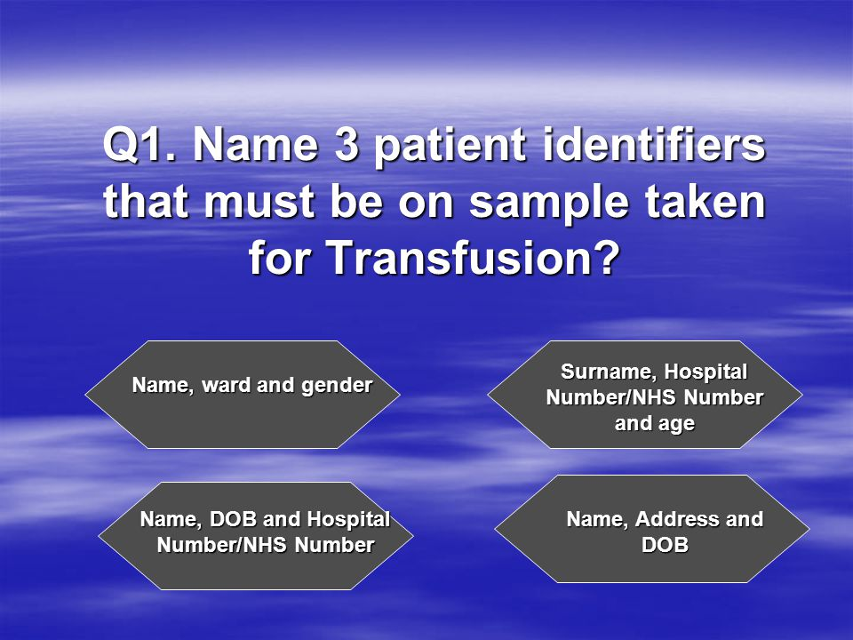 Q1. Name 3 patient identifiers that must be on sample taken for Transfusion.