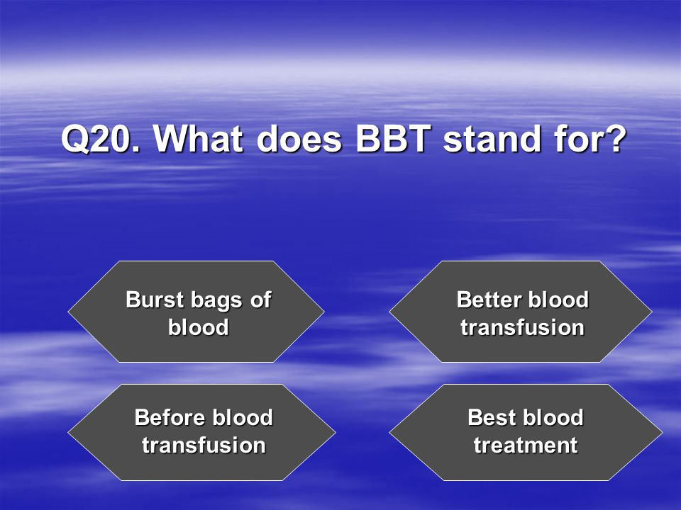 Q20. What does BBT stand for.