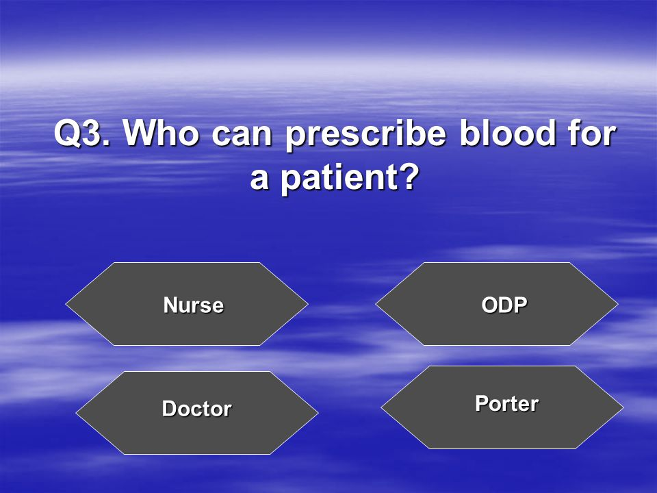 Q3. Who can prescribe blood for a patient NurseODP Doctor Porter