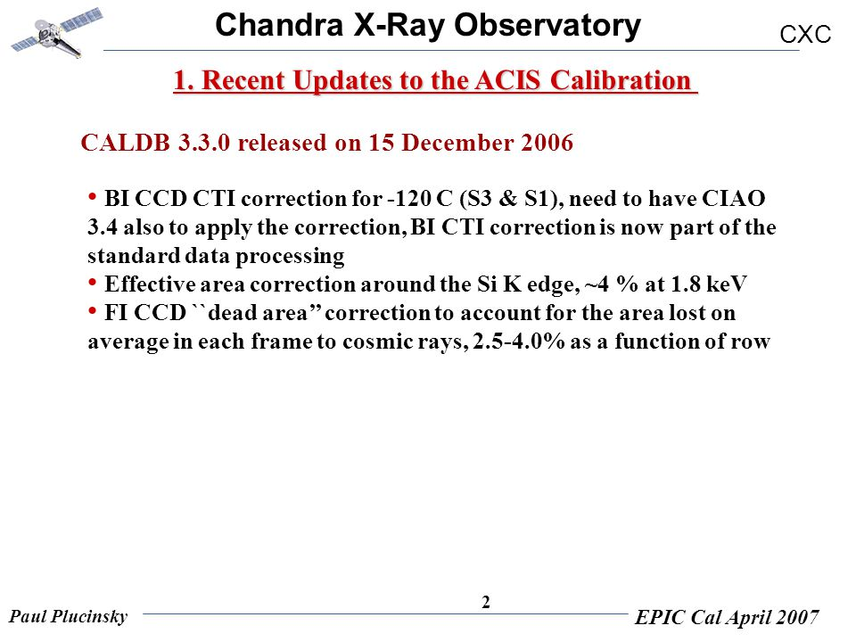 Chandra X-Ray Observatory CXC Paul Plucinsky EPIC Cal April 2007 2 1. Recent Updates to the ACIS Calibration BI CCD CTI correction for -120 C (S3 & S1