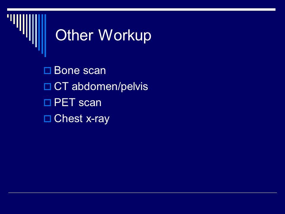 Other Workup  Bone scan  CT abdomen/pelvis  PET scan  Chest x-ray