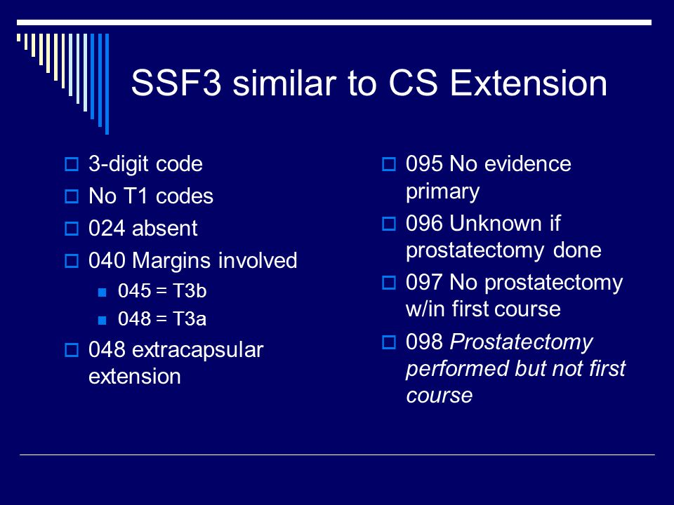 SSF3 similar to CS Extension  3-digit code  No T1 codes  024 absent  040 Margins involved 045 = T3b 048 = T3a  048 extracapsular extension  095