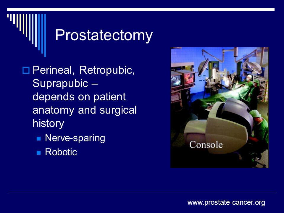 Prostatectomy  Perineal, Retropubic, Suprapubic – depends on patient anatomy and surgical history Nerve-sparing Robotic www.prostate-cancer.org