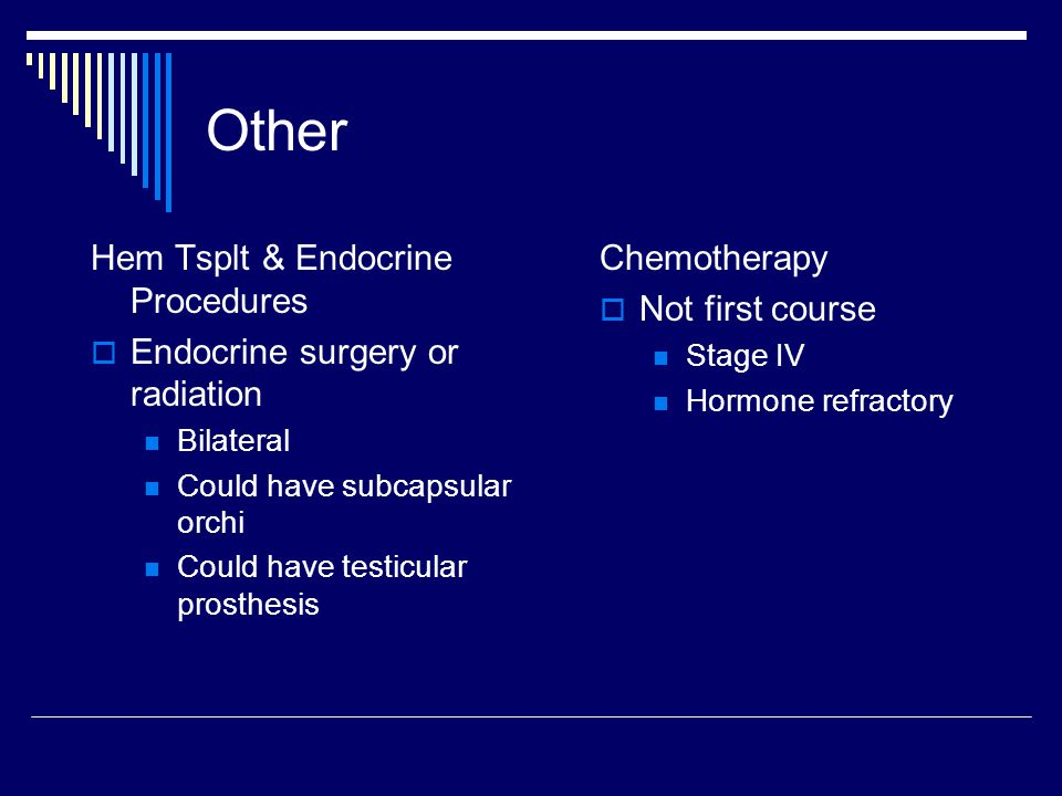 Other Hem Tsplt & Endocrine Procedures  Endocrine surgery or radiation Bilateral Could have subcapsular orchi Could have testicular prosthesis Chemot
