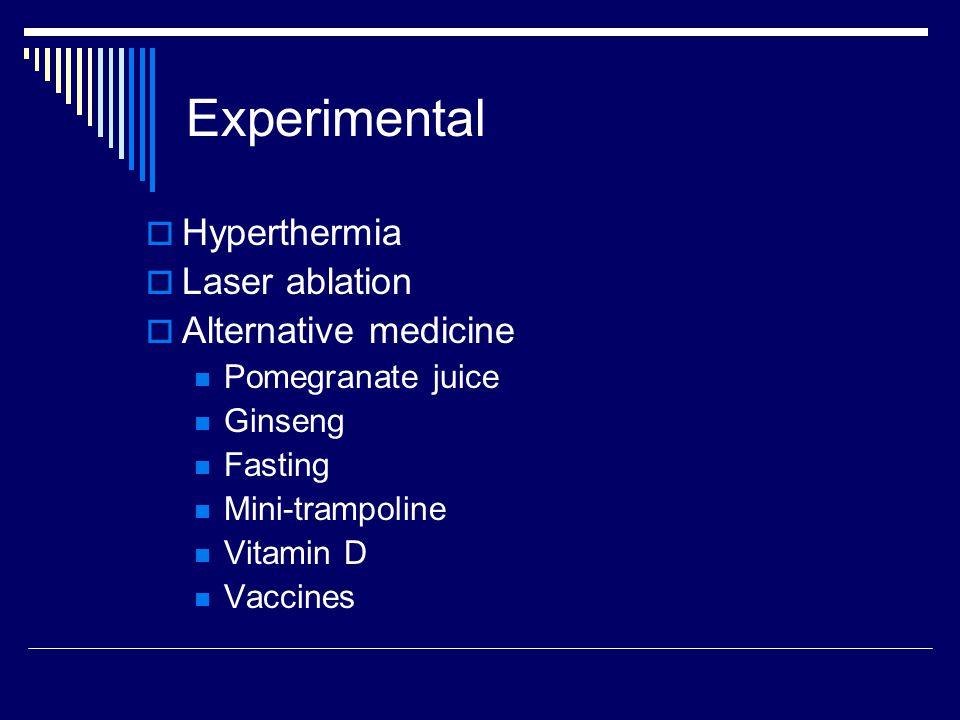 Experimental  Hyperthermia  Laser ablation  Alternative medicine Pomegranate juice Ginseng Fasting Mini-trampoline Vitamin D Vaccines