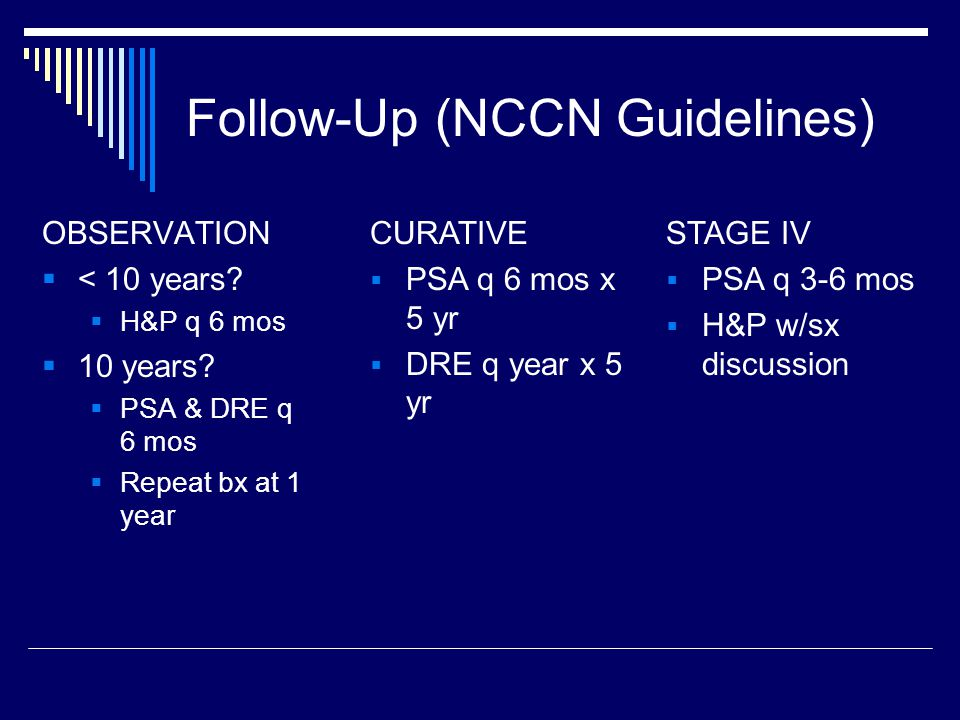 Follow-Up (NCCN Guidelines) OBSERVATION  < 10 years?  H&P q 6 mos  10 years?  PSA & DRE q 6 mos  Repeat bx at 1 year CURATIVE  PSA q 6 mos x 5 y