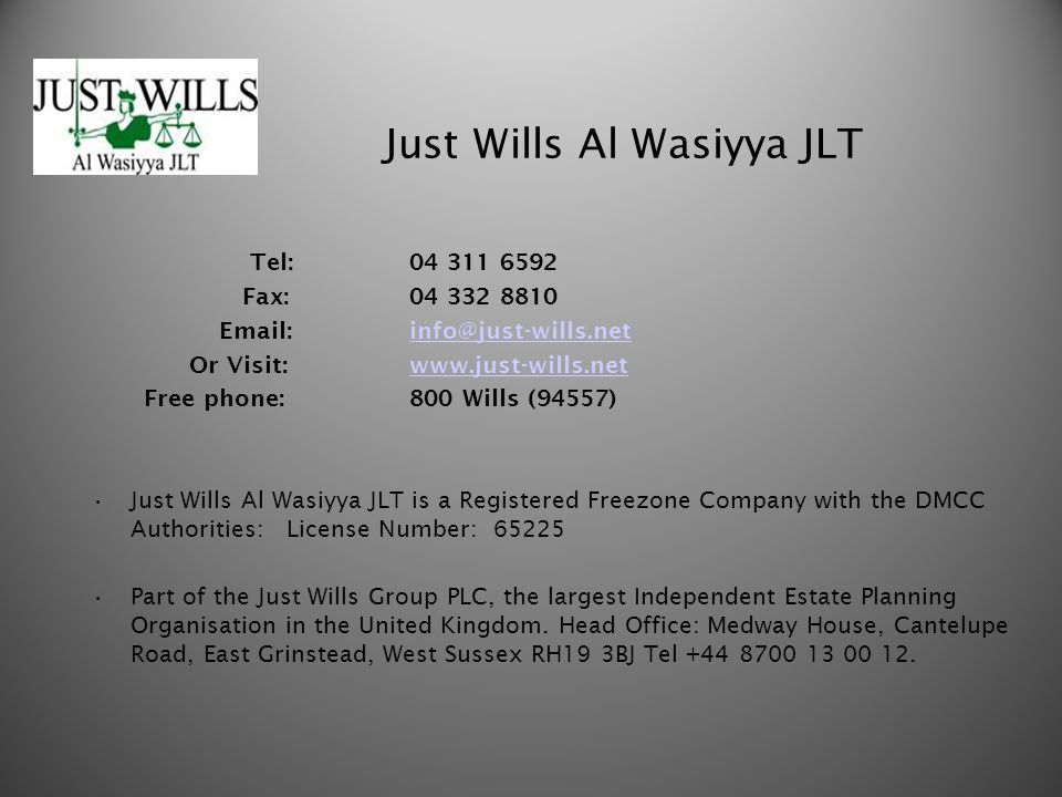Just Wills Al Wasiyya JLT Tel:04 311 6592 Fax: 04 332 8810 Email: info@just-wills.netinfo@just-wills.net Or Visit: www.just-wills.netwww.just-wills.net Free phone: 800 Wills (94557) Just Wills Al Wasiyya JLT is a Registered Freezone Company with the DMCC Authorities: License Number: 65225 Part of the Just Wills Group PLC, the largest Independent Estate Planning Organisation in the United Kingdom.