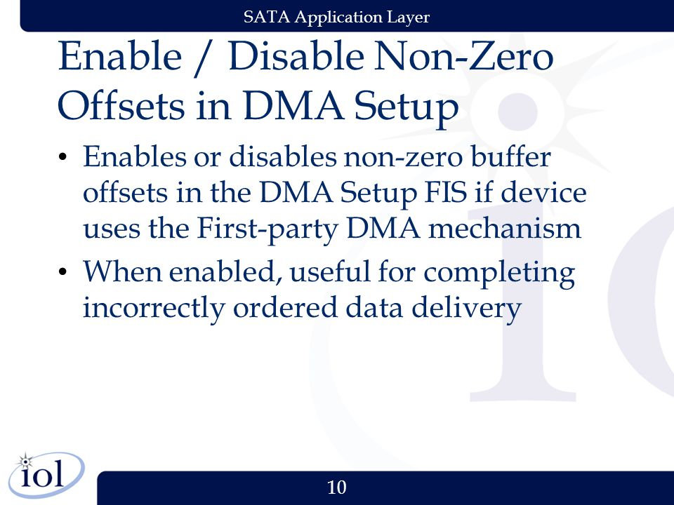 10 SATA Application Layer Enable / Disable Non-Zero Offsets in DMA Setup Enables or disables non-zero buffer offsets in the DMA Setup FIS if device uses the First-party DMA mechanism When enabled, useful for completing incorrectly ordered data delivery