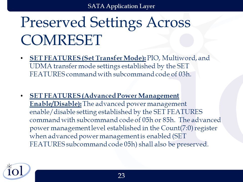 23 SATA Application Layer Preserved Settings Across COMRESET SET FEATURES (Set Transfer Mode): PIO, Multiword, and UDMA transfer mode settings established by the SET FEATURES command with subcommand code of 03h.