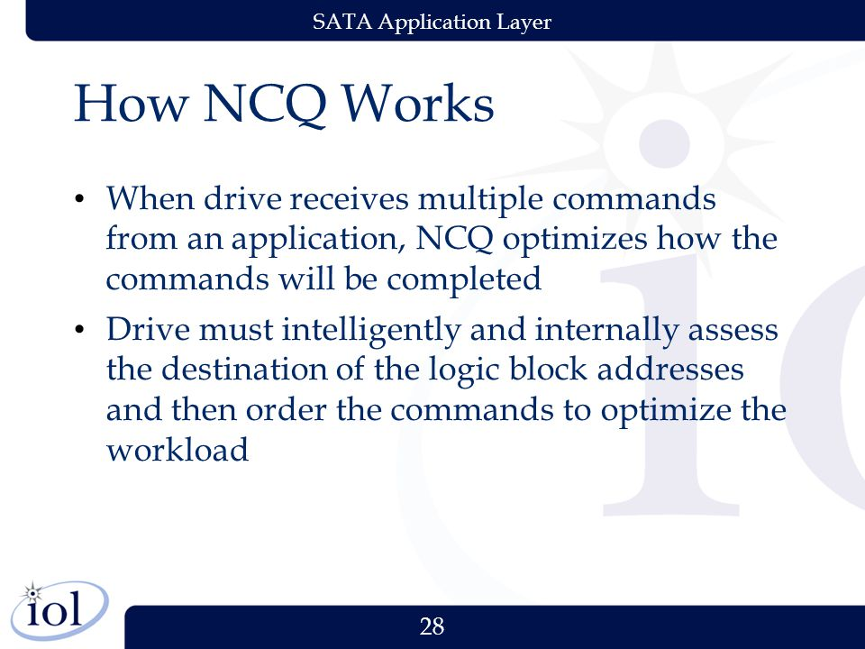 28 SATA Application Layer How NCQ Works When drive receives multiple commands from an application, NCQ optimizes how the commands will be completed Drive must intelligently and internally assess the destination of the logic block addresses and then order the commands to optimize the workload