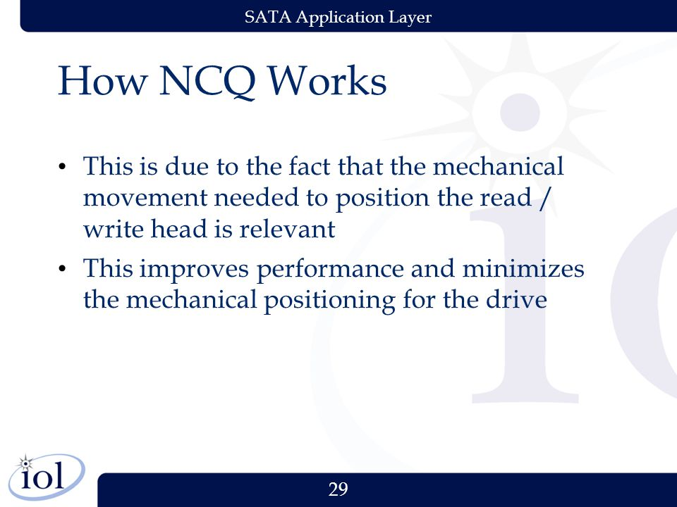 29 SATA Application Layer How NCQ Works This is due to the fact that the mechanical movement needed to position the read / write head is relevant This improves performance and minimizes the mechanical positioning for the drive