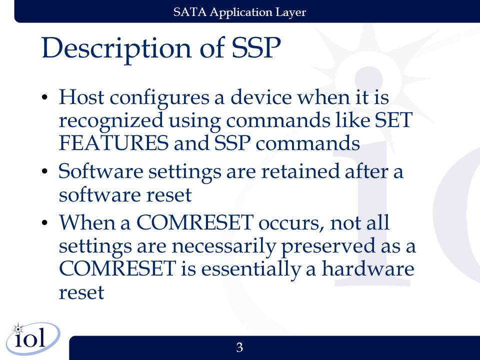 3 SATA Application Layer Description of SSP Host configures a device when it is recognized using commands like SET FEATURES and SSP commands Software settings are retained after a software reset When a COMRESET occurs, not all settings are necessarily preserved as a COMRESET is essentially a hardware reset