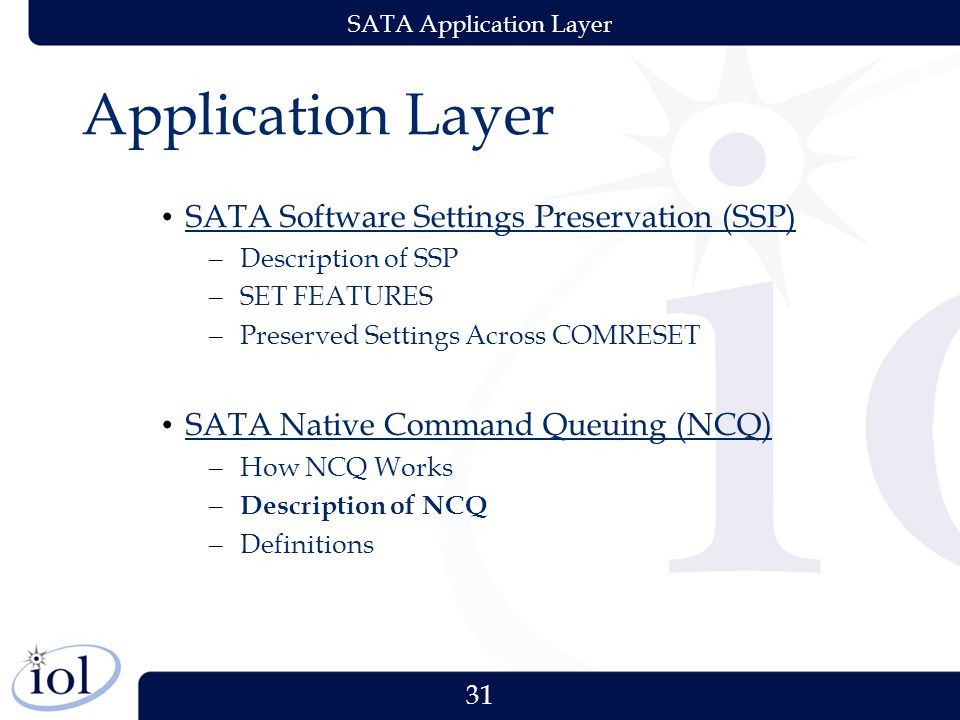 31 SATA Application Layer Application Layer SATA Software Settings Preservation (SSP) – Description of SSP – SET FEATURES – Preserved Settings Across COMRESET SATA Native Command Queuing (NCQ) – How NCQ Works – Description of NCQ – Definitions