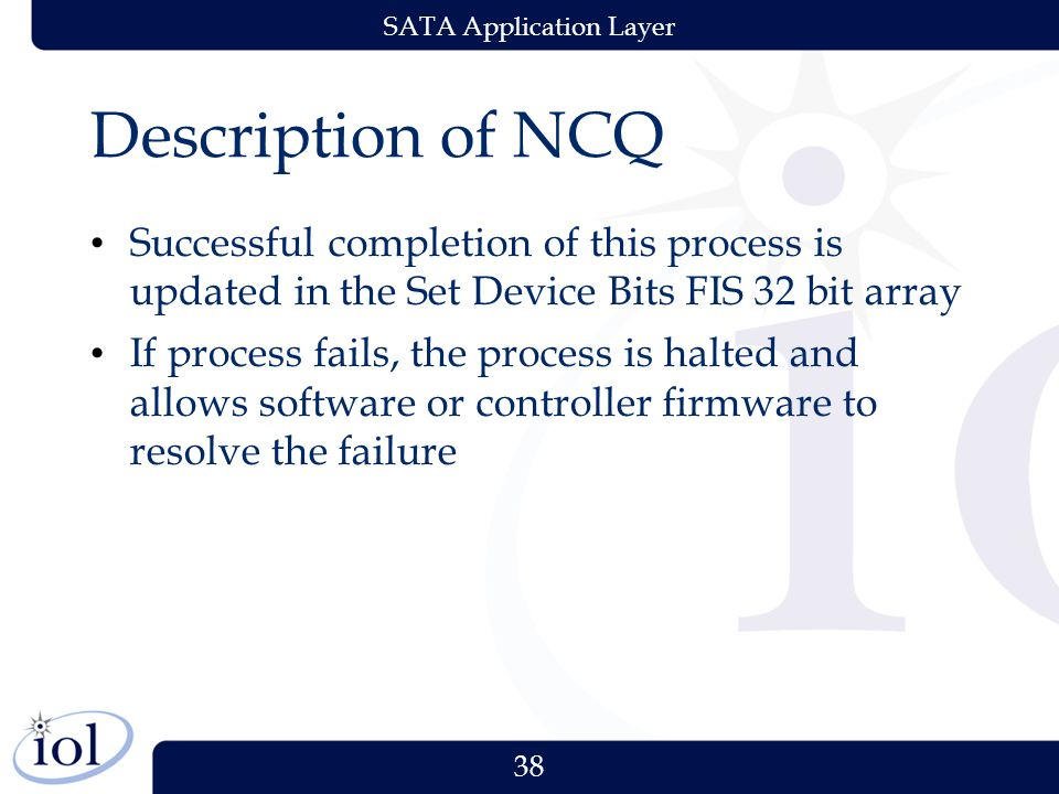 38 SATA Application Layer Description of NCQ Successful completion of this process is updated in the Set Device Bits FIS 32 bit array If process fails, the process is halted and allows software or controller firmware to resolve the failure