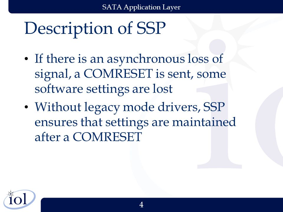 4 SATA Application Layer Description of SSP If there is an asynchronous loss of signal, a COMRESET is sent, some software settings are lost Without legacy mode drivers, SSP ensures that settings are maintained after a COMRESET