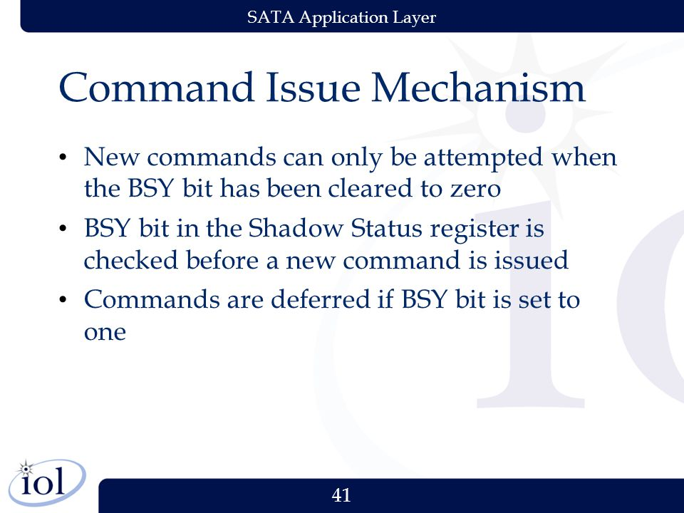 41 SATA Application Layer Command Issue Mechanism New commands can only be attempted when the BSY bit has been cleared to zero BSY bit in the Shadow Status register is checked before a new command is issued Commands are deferred if BSY bit is set to one