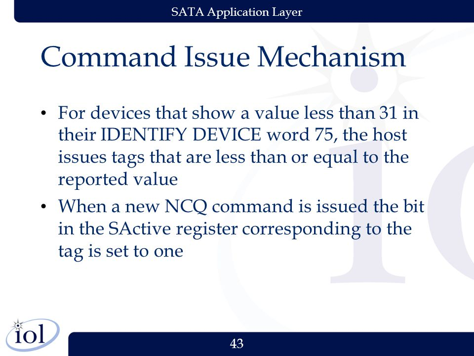 43 SATA Application Layer Command Issue Mechanism For devices that show a value less than 31 in their IDENTIFY DEVICE word 75, the host issues tags that are less than or equal to the reported value When a new NCQ command is issued the bit in the SActive register corresponding to the tag is set to one