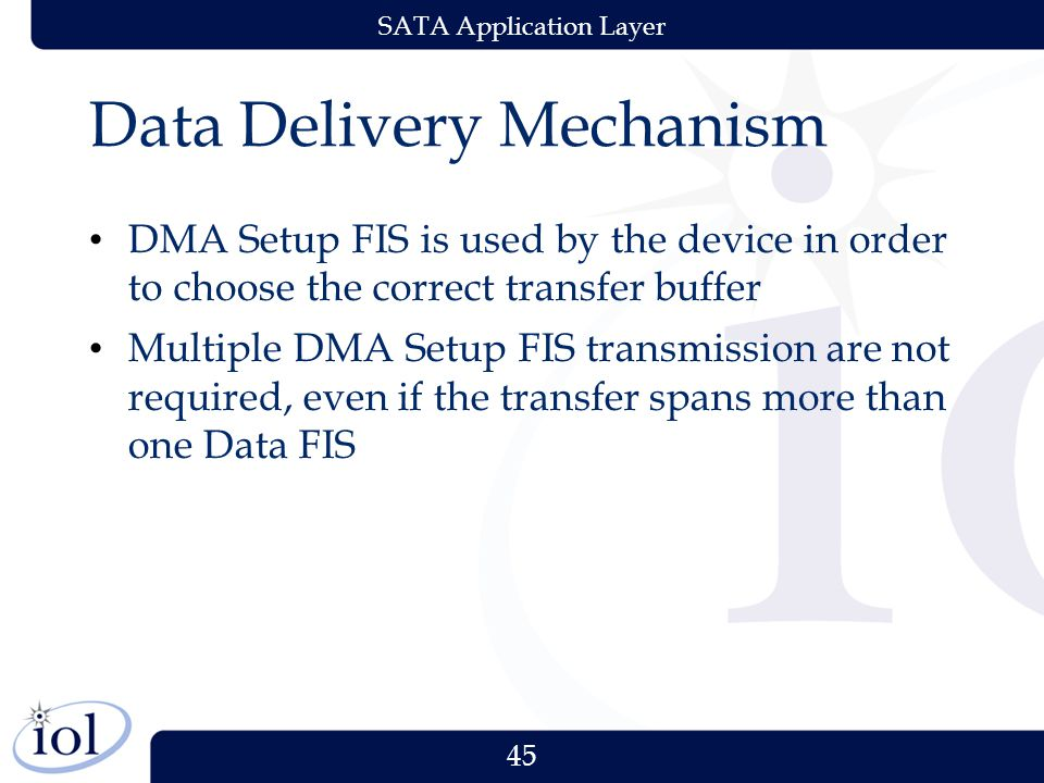 45 SATA Application Layer Data Delivery Mechanism DMA Setup FIS is used by the device in order to choose the correct transfer buffer Multiple DMA Setup FIS transmission are not required, even if the transfer spans more than one Data FIS