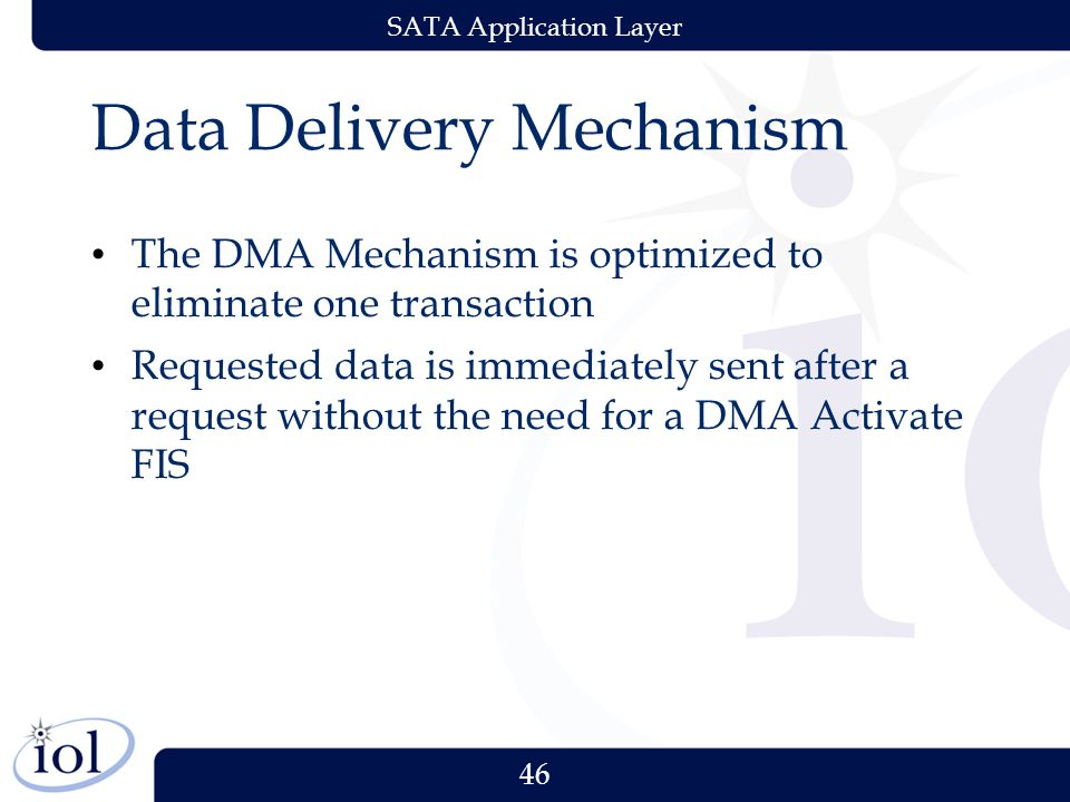 46 SATA Application Layer Data Delivery Mechanism The DMA Mechanism is optimized to eliminate one transaction Requested data is immediately sent after a request without the need for a DMA Activate FIS