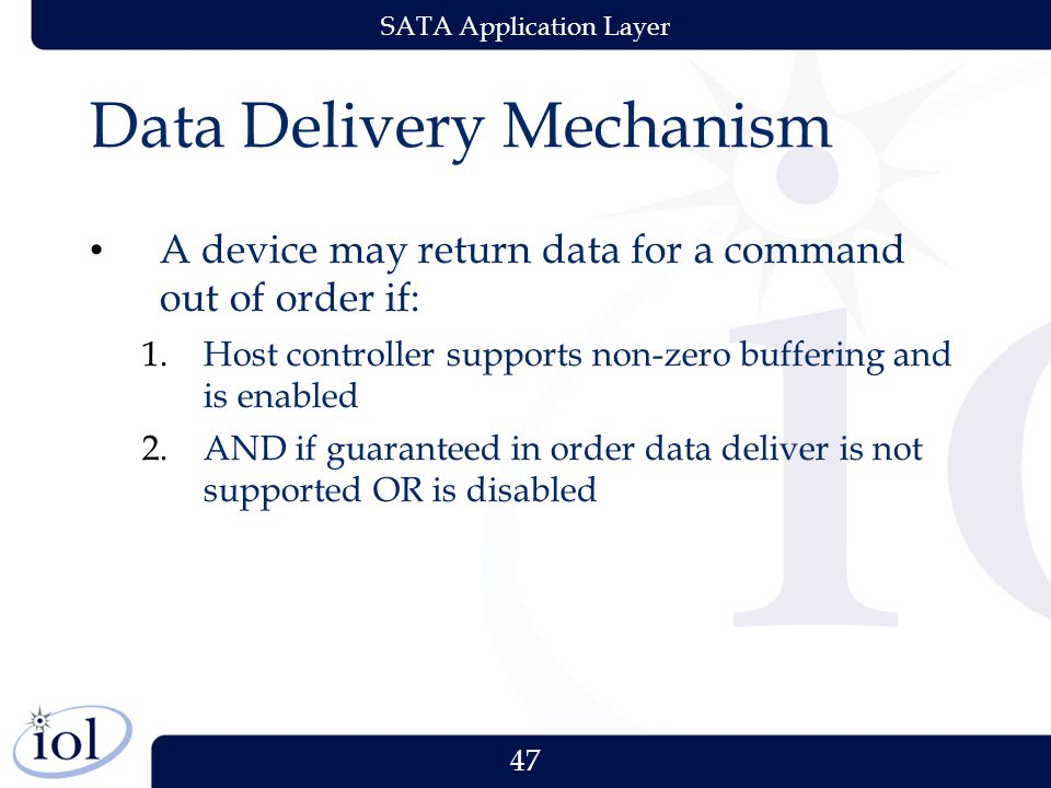 47 SATA Application Layer Data Delivery Mechanism A device may return data for a command out of order if: 1.Host controller supports non-zero buffering and is enabled 2.AND if guaranteed in order data deliver is not supported OR is disabled