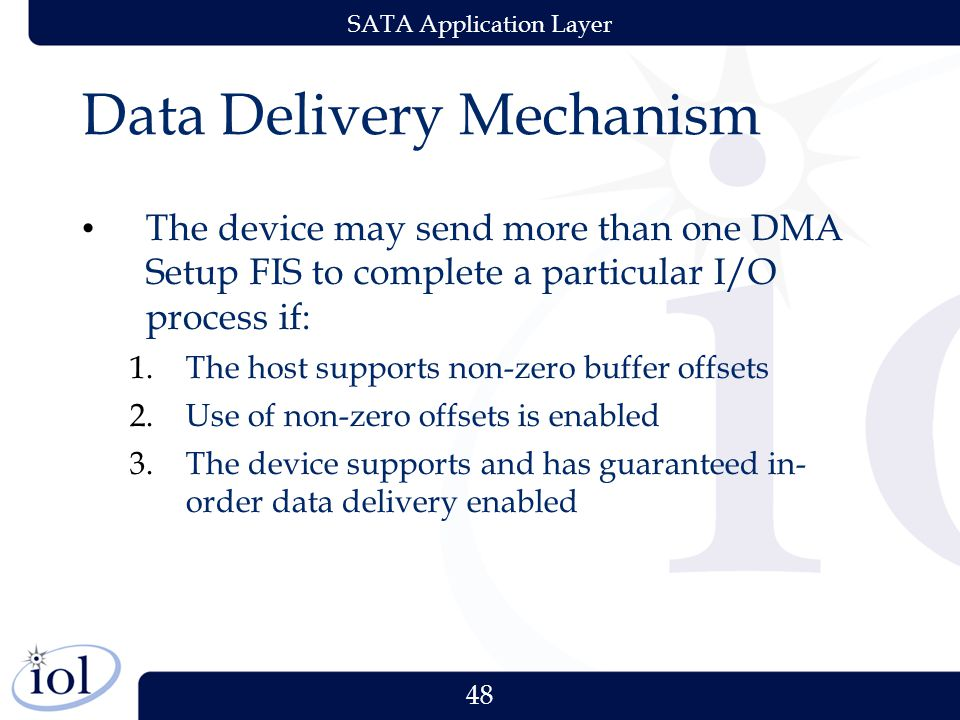 48 SATA Application Layer Data Delivery Mechanism The device may send more than one DMA Setup FIS to complete a particular I/O process if: 1.The host supports non-zero buffer offsets 2.Use of non-zero offsets is enabled 3.The device supports and has guaranteed in- order data delivery enabled