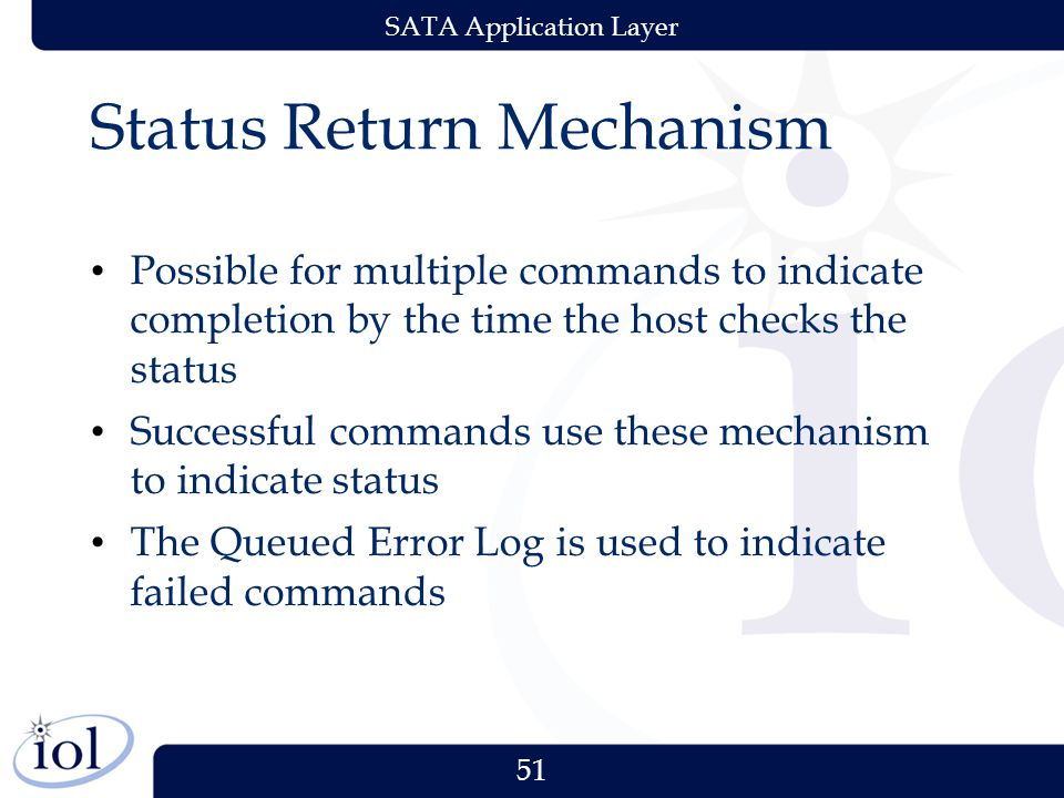 51 SATA Application Layer Status Return Mechanism Possible for multiple commands to indicate completion by the time the host checks the status Successful commands use these mechanism to indicate status The Queued Error Log is used to indicate failed commands