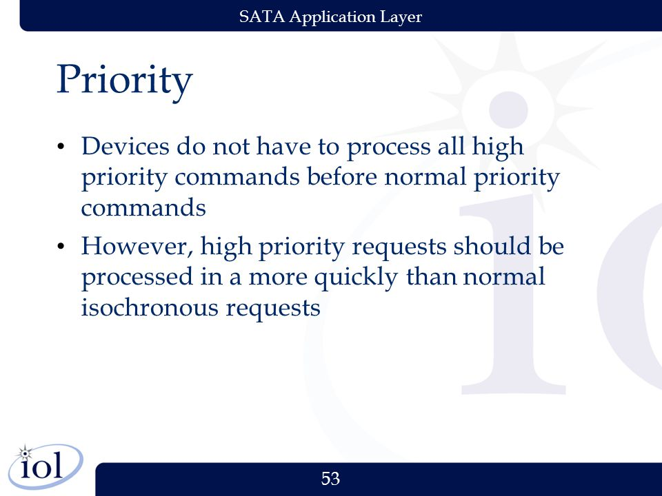 53 SATA Application Layer Priority Devices do not have to process all high priority commands before normal priority commands However, high priority requests should be processed in a more quickly than normal isochronous requests